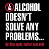 Alcohol doesn't solve any problems... But then again, neither does milk - slim fit T-shirt