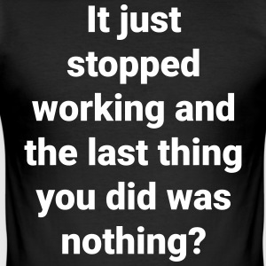 It stopped working and you did nothing? - Men's Slim Fit T-Shirt