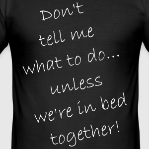 Do not tell me what to do ... just in bed - Men's Slim Fit T-Shirt