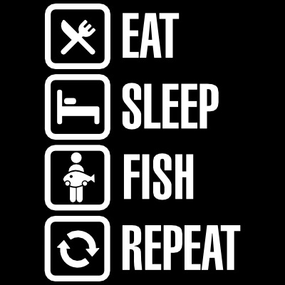 Eat - sleep -fish - repeat