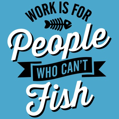 Work is for people who can't fish