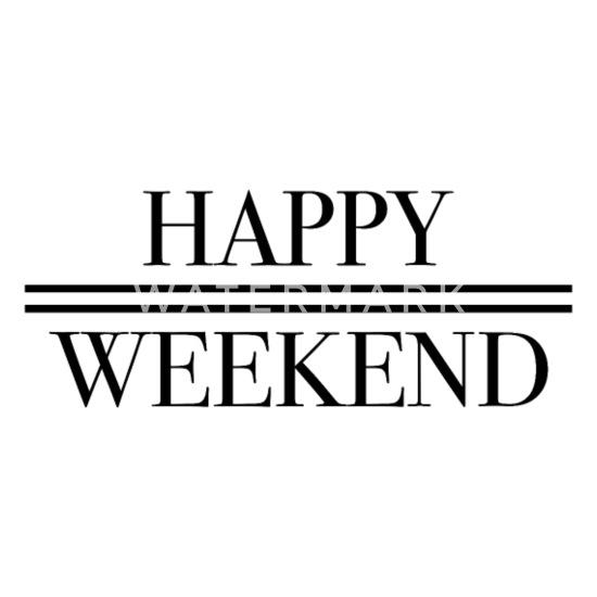 Weekend happy Happy Weekend