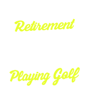 Golf - Yes, I do have a retirement plan. I will be