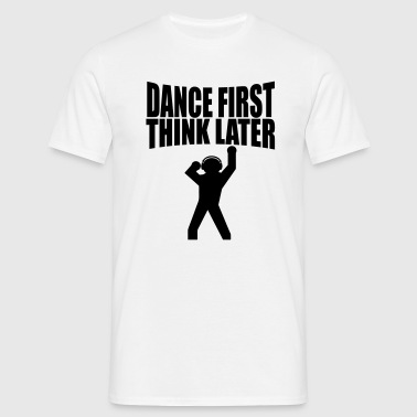 dance first think later T-Shirts - Männer T-Shirt
