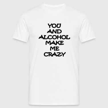 you and alcohol make me crazy T-Shirts - Männer T-Shirt