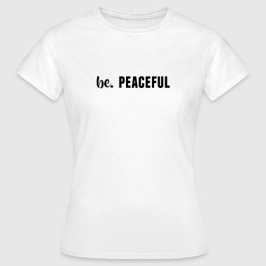 be. PEACEFUL Womens - Women's T-Shirt
