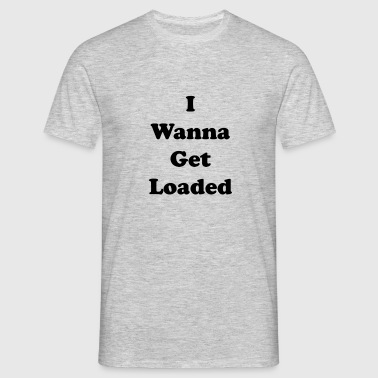 I wanna get loaded. (Limited Edition) - Men's T-Shirt