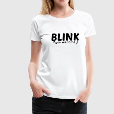 Blink... if you want me! - Women's Premium T-Shirt