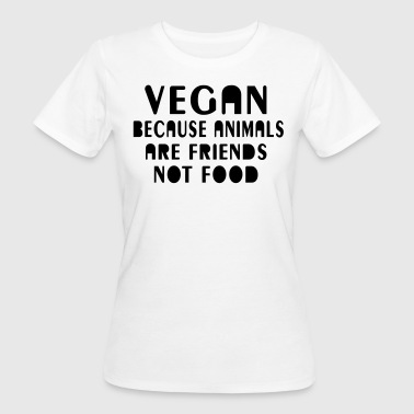 Vegan because animals are friends not food - Frauen Bio-T-Shirt
