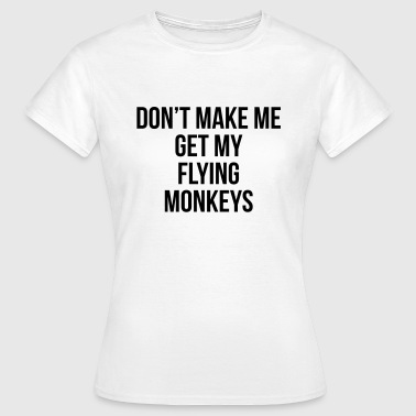 Don't make me get my flying monkeys T-Shirts - Women's T-Shirt