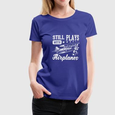 Still plays with airplanes - funny quote design Camisetas - Camiseta premium mujer