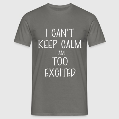 Excited - I can't keep calm I am too excited - Men's T-Shirt