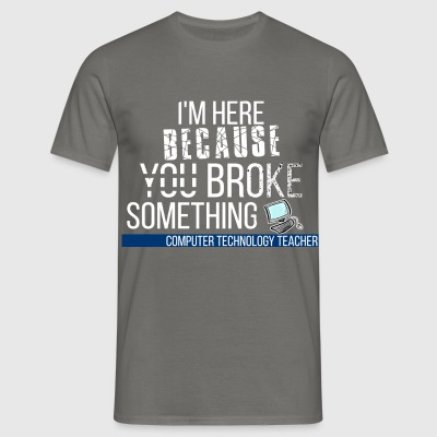 Computer Technology Teacher - I'm here because you - Men's T-Shirt
