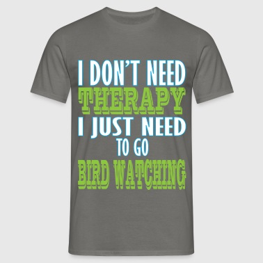 Bird watching - I don't need therapy I just need  - Men's T-Shirt