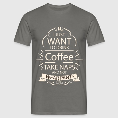 Coffee,naps,pants - I just want to drink coffee - Men's T-Shirt