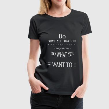 Do what you have to - Frauen Premium T-Shirt