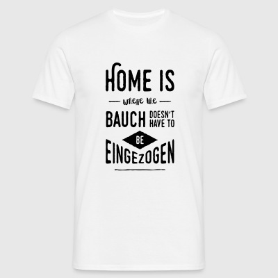 Home is where the Bauch doesn't have to be ... - Men's T-Shirt