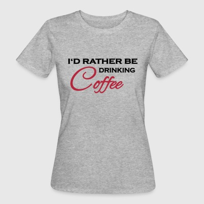 I'd rather be drinking coffee T-Shirts - Frauen Bio-T-Shirt