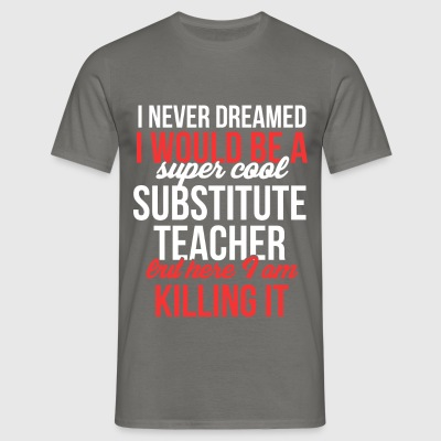 Substitute Teacher - I never dreamed I would be a  - Men's T-Shirt