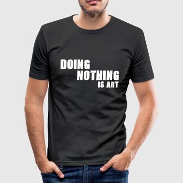 doing nothing is art - Männer Slim Fit T-Shirt
