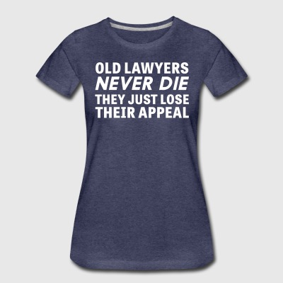 Old Lawyers Never Die They Just Lose They Appeal T-Shirts - Women's Premium T-Shirt