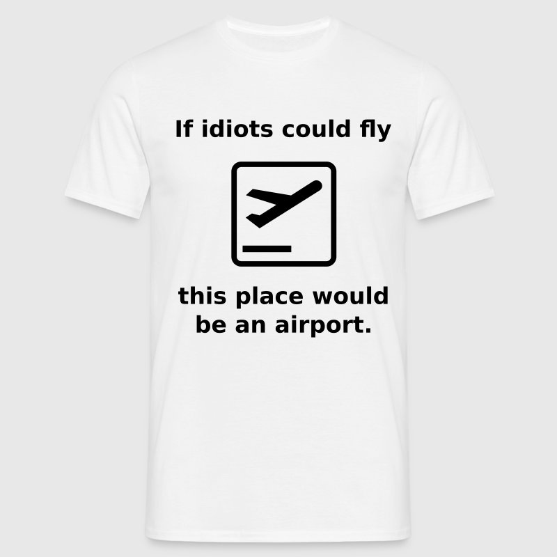 If idiots could fly this place would be an airport - Men's T-Shirt