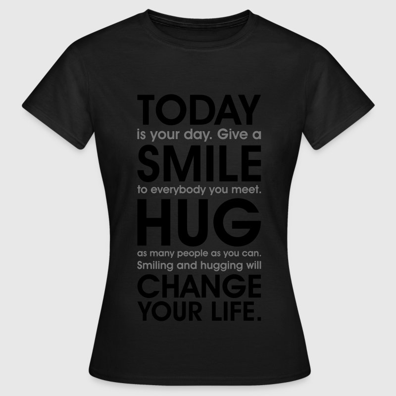 Today is your day. Love, Smile, Hug, Change your life. free hugs T-Shirts - Frauen T-Shirt