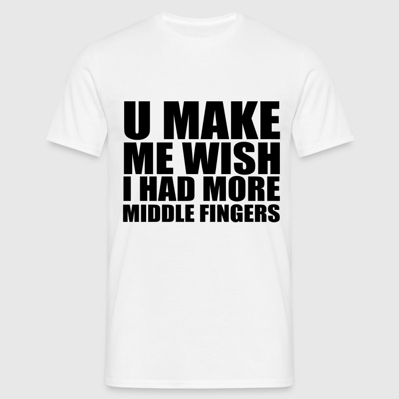 YOU MAKE ME WISH I HAD MORE MIDDLE FINGERS - Men's T-Shirt