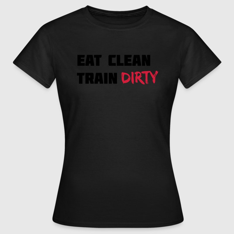 Eat clean. Train dirty. T-Shirts - Frauen T-Shirt
