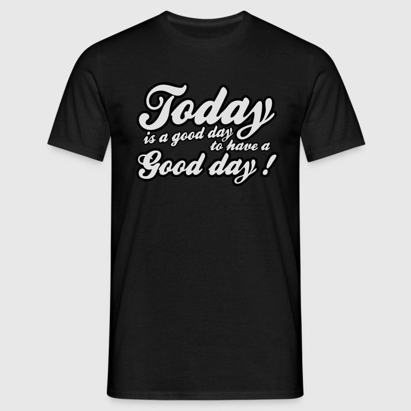 today is a good day T-Shirts - Men's T-Shirt