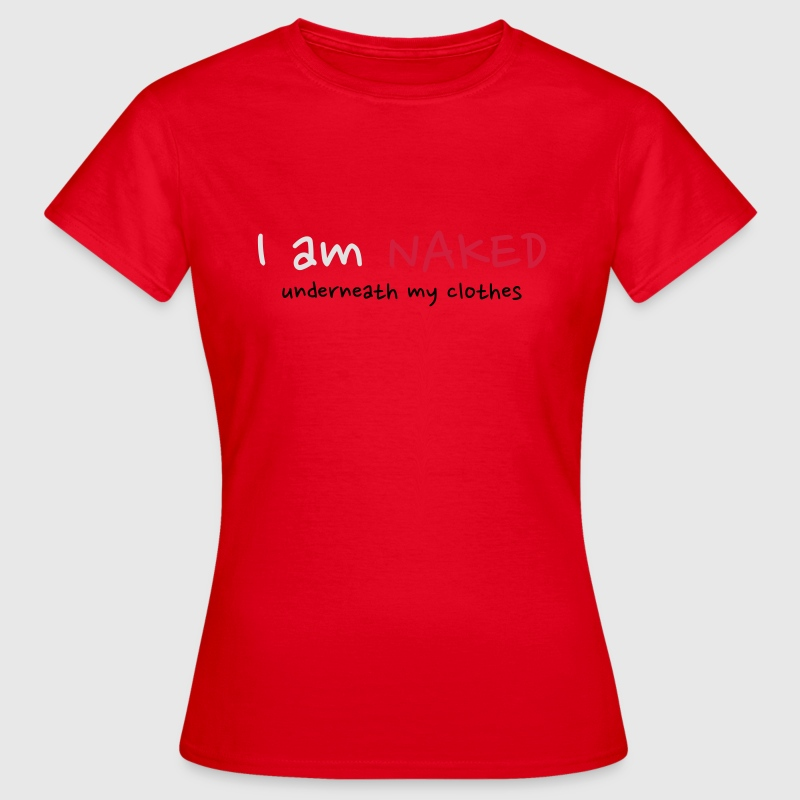 I am Naked underneath my clothes T-Shirts - Women's T-Shirt