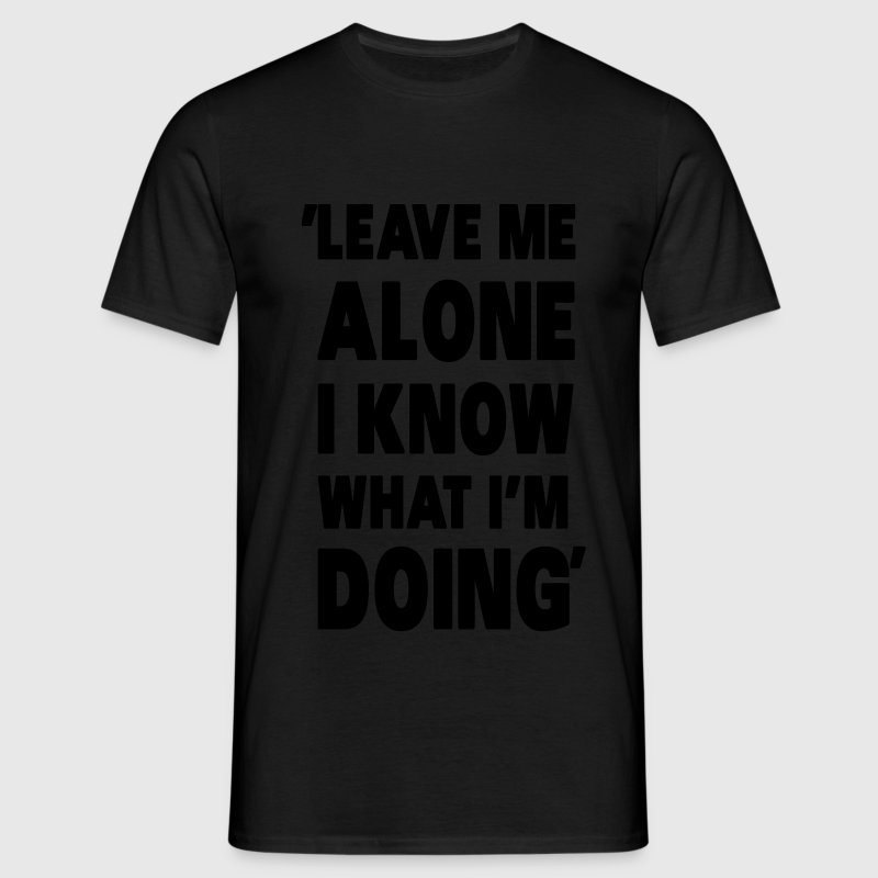 Leave Me Alone I Know What I'm Doing T-Shirts - Männer T-Shirt