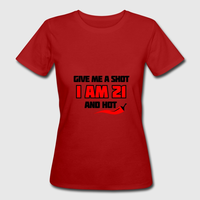 Dunkelrot Give me a shot I am 21 and hot – Shirt zum 21. Geburtstag – Chilli style Bioprodukte - Frauen Bio-T-Shirt