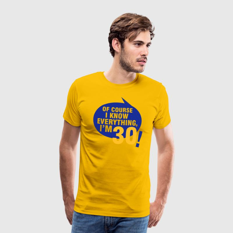 Of course I know everything, I'm 30 T-Shirts - Men's Premium T-Shirt