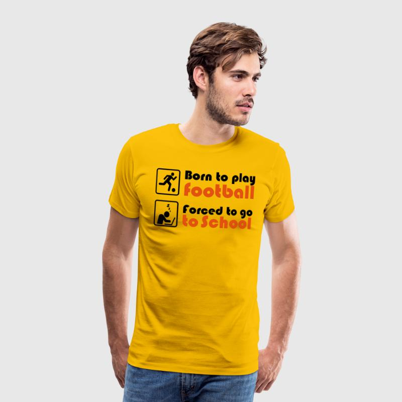 Born to play football - forced to go to school T-Shirts - Men's Premium T-Shirt