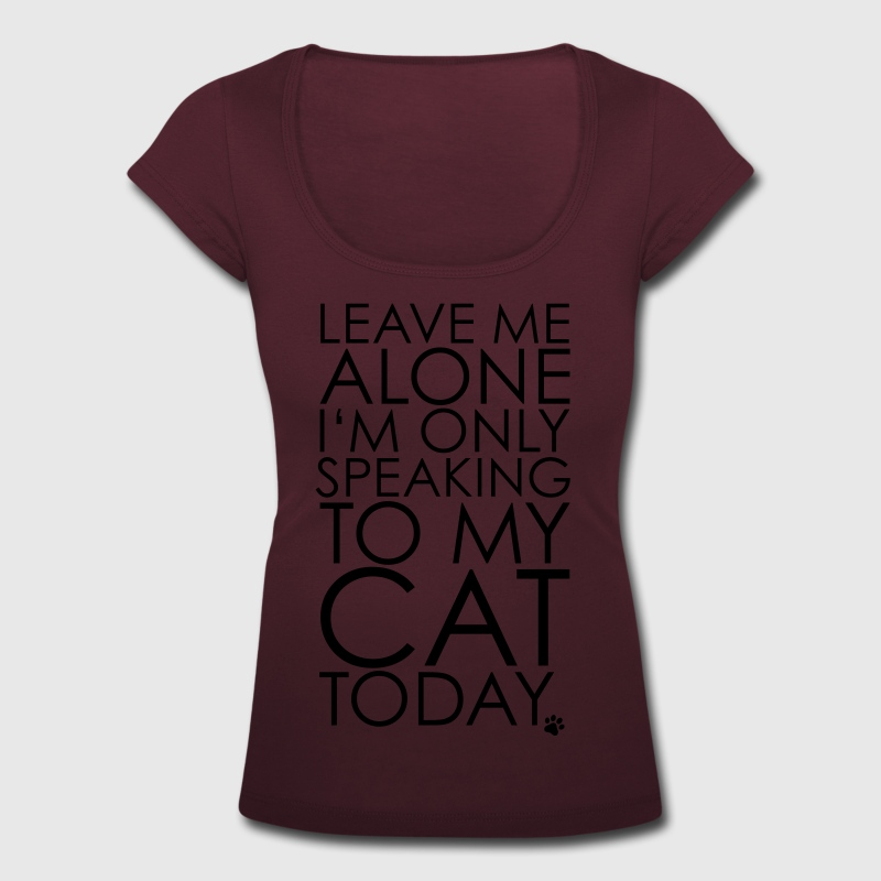 Leave me Alone, I'm only speaking to my cat today. T-Shirts - Women's Scoop Neck T-Shirt