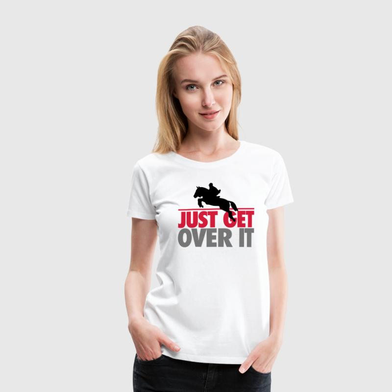 Just get over it T-Shirts - Women's Premium T-Shirt