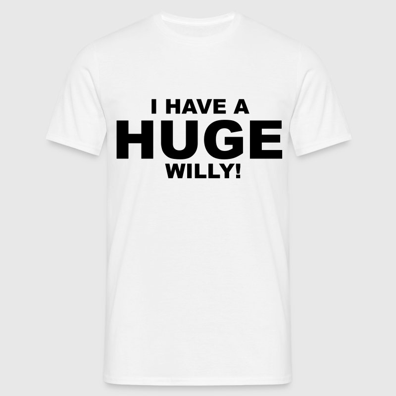 I Have A Huge Willy T-Shirts - Men's T-Shirt