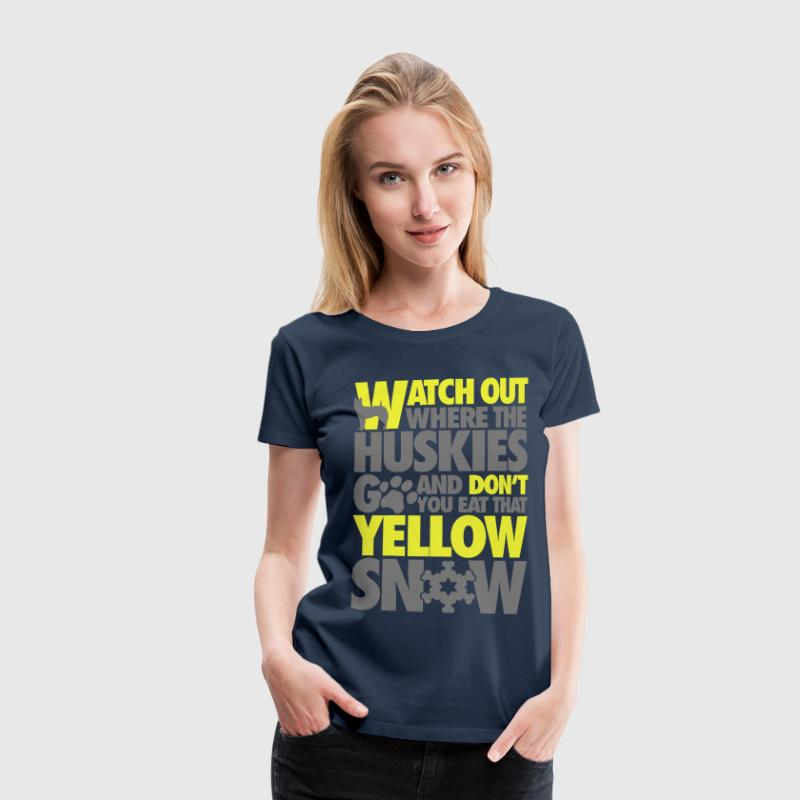 Watch the huskies & don't eat the yellow snow T-shirts - Vrouwen Premium T-shirt