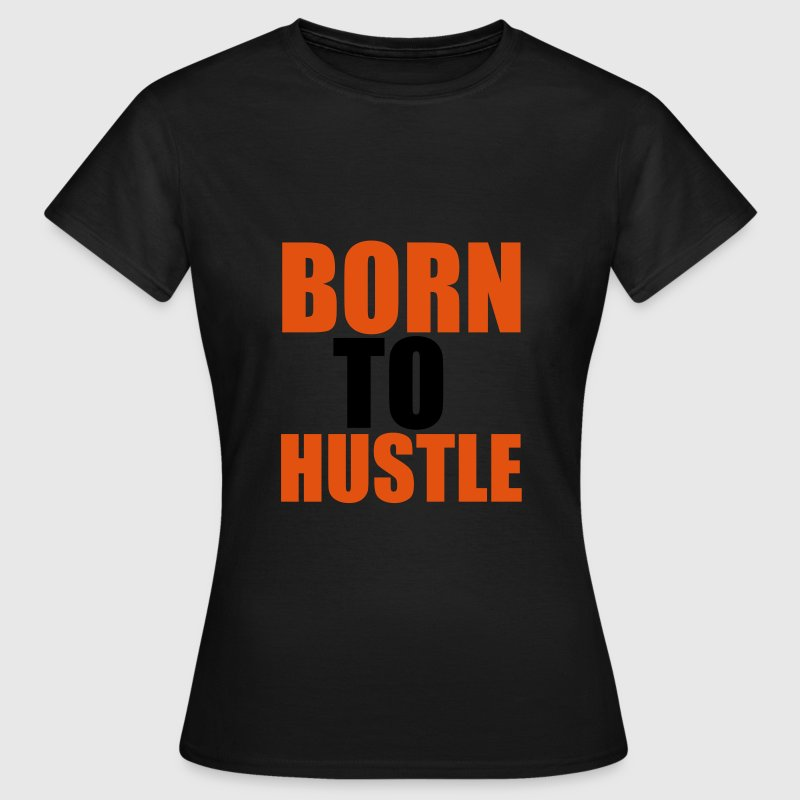 Born To Hustle T-Shirts - Women's T-Shirt