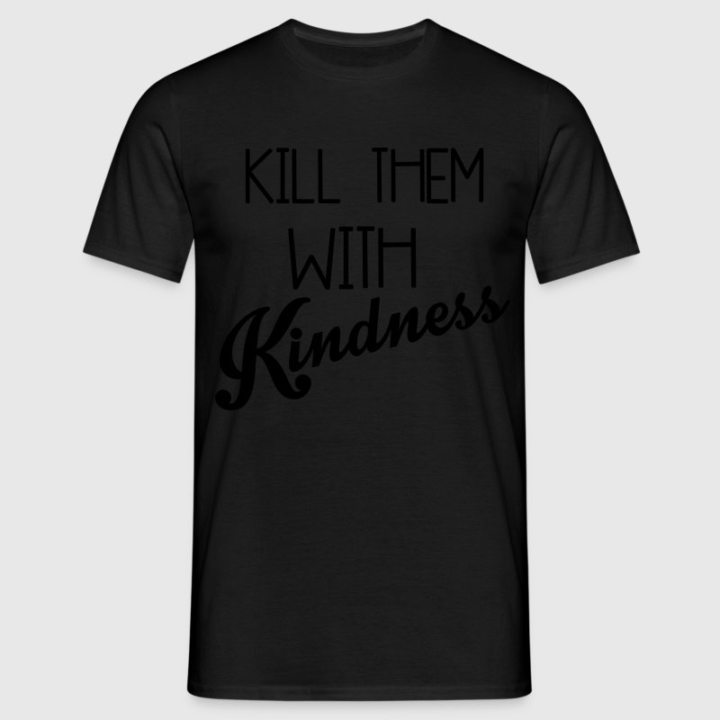Kill Them With Kindness T-Shirts - Männer T-Shirt