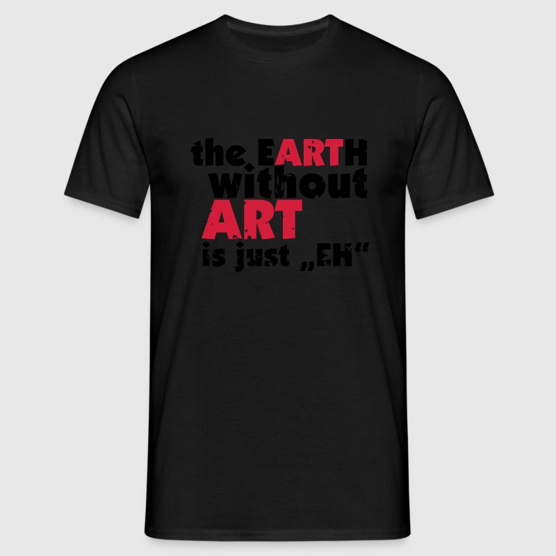 the EARTH without ART is just EH T-Shirts - Männer T-Shirt