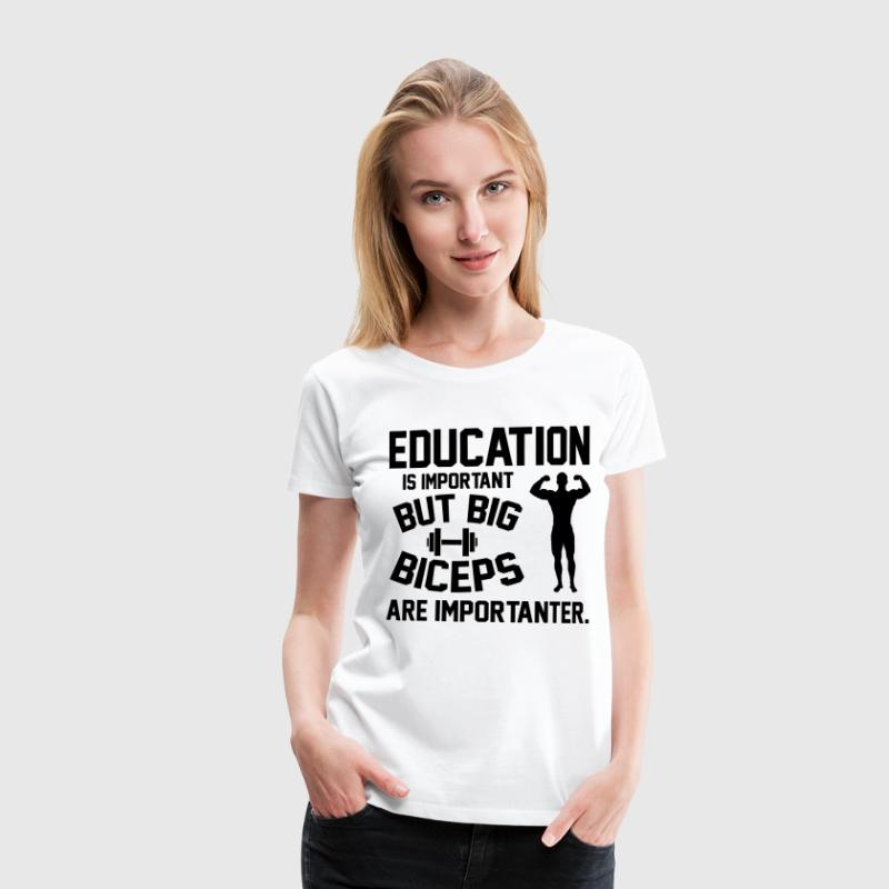Education is important. Big Biceps are importanter T-Shirts - Frauen Premium T-Shirt
