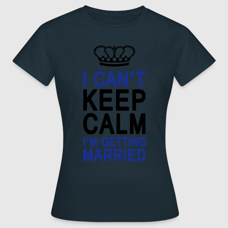 I CAN'T KEEP CALM I'm getting MARRIED (1c or 2c) Tee shirts - T-shirt Femme