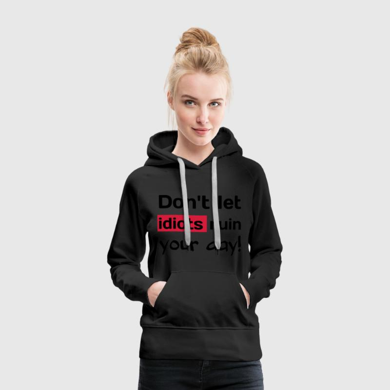 Dont let idiots ruin your day! Provokative T-Shirt Pullover & Hoodies - Frauen Premium Hoodie