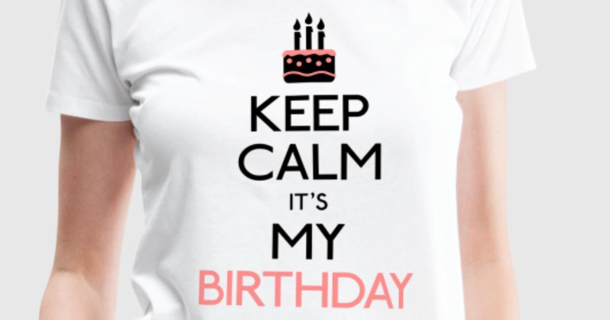 Keep Calm Its My Birthday T Shirt Spreadshirt