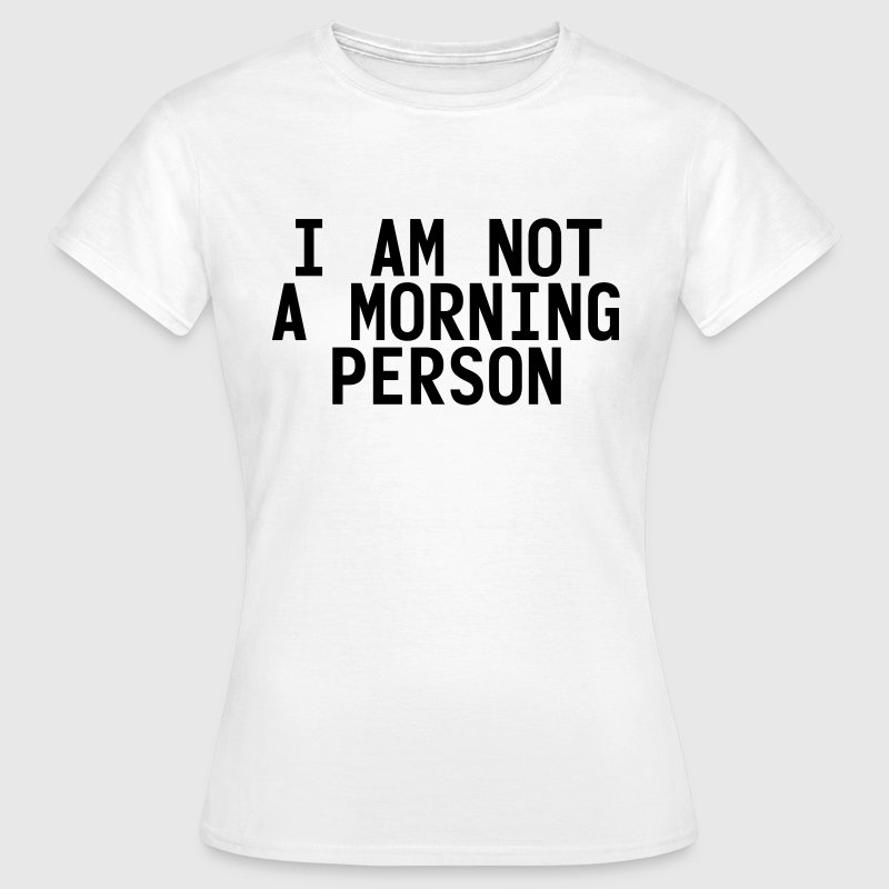 I am not a morning person T-shirts - Vrouwen T-shirt