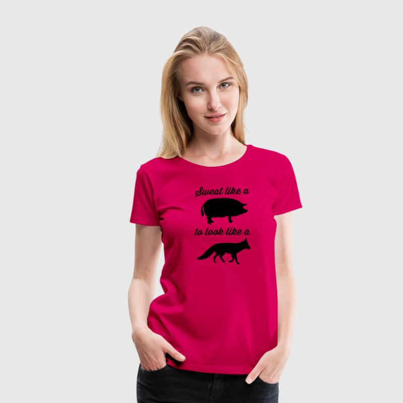 Sweat Like a Pig to Look Like a Fox T-Shirts - Women's Premium T-Shirt