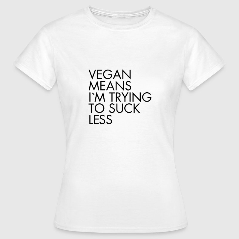Vegan Means I´m Trying To Suck Less T-Shirts - Women's T-Shirt