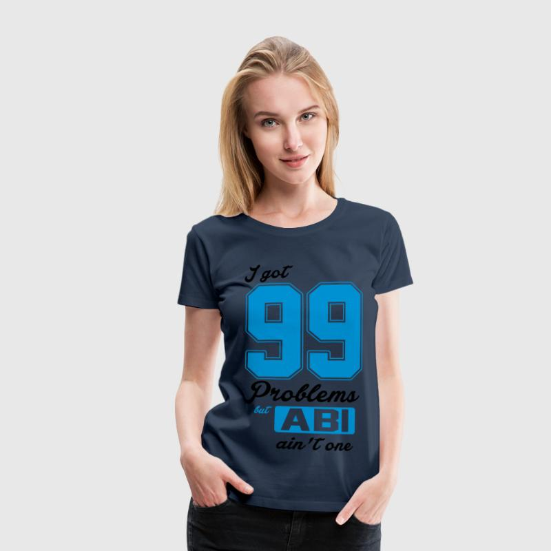 I got 99 Problems but Abi ain't one T-Shirts - Frauen Premium T-Shirt